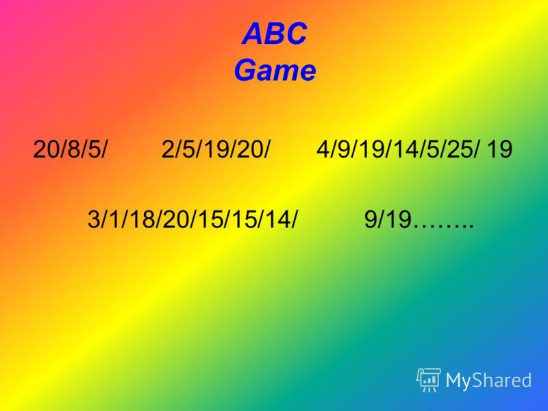 ABC Game 20/8/5/ 2/5/19/20/ 4/9/19/14/5/25/ 19 3/1/18/20/15/15/14/ 9/19……..