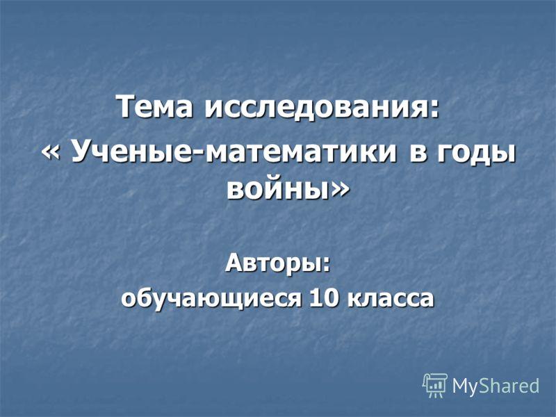 Тема исследования: « Ученые-математики в годы войны» Авторы: обучающиеся 10 класса