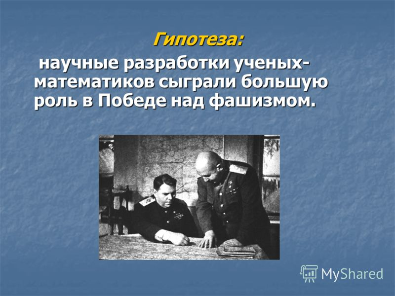 Гипотеза: научные разработки ученых- математиков сыграли большую роль в Победе над фашизмом. научные разработки ученых- математиков сыграли большую роль в Победе над фашизмом.