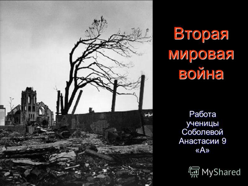 Вторая мировая война Работа ученицы Соболевой Анастасии 9 «А»