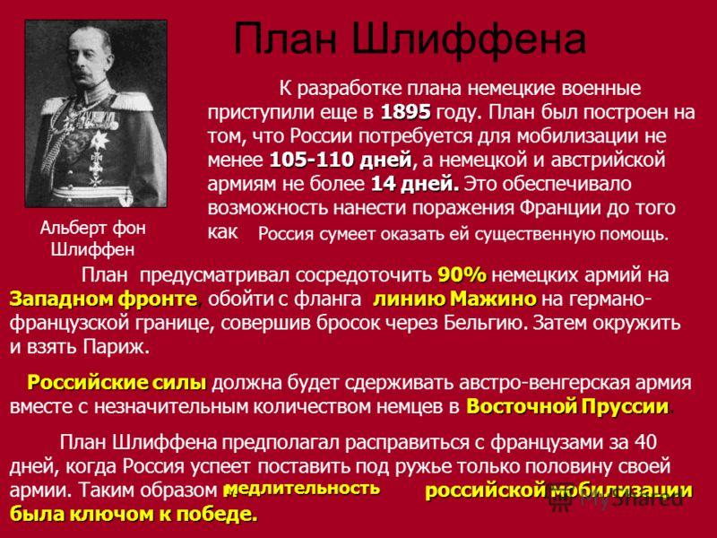План Шлиффена К разработке плана немецкие военные приступили еще в 1 11 1895 году. План был построен на том, что России потребуется для мобилизации не менее 1 11 105-110 дней, а немецкой и австрийской армиям не более 1 11 14 дней. Это обеспечивало во