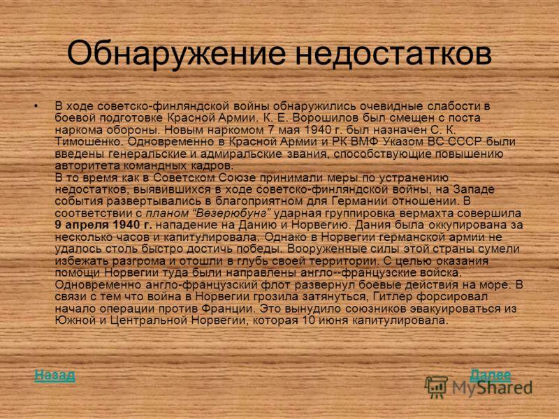 Обнаружение недостатков В ходе советско-финляндской войны обнаружились очевидные слабости в боевой подготовке Красной Армии. К. Е. Ворошилов был смещен с поста наркома обороны. Новым наркомом 7 мая 1940 г. был назначен С. К. Тимошенко. Одновременно в