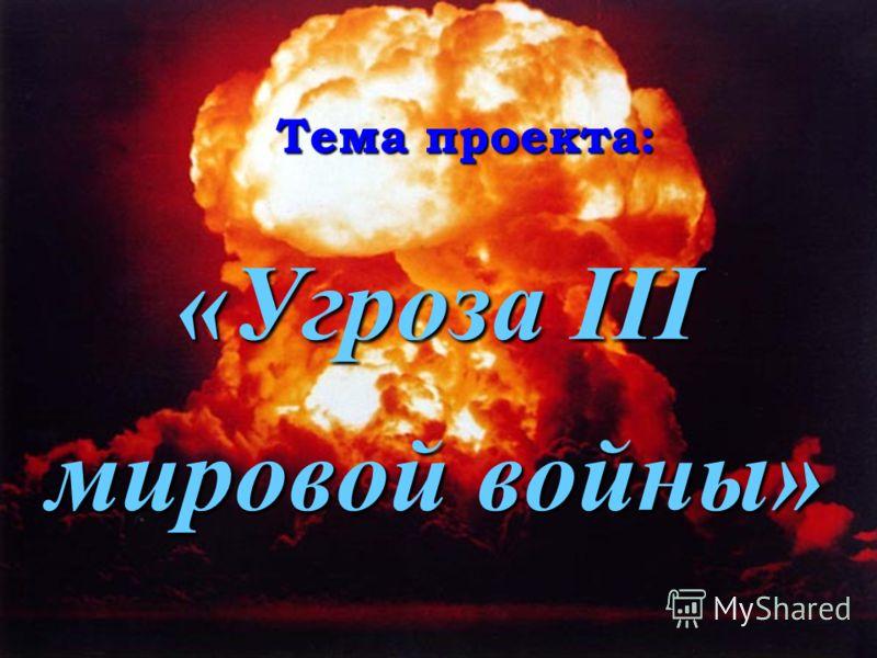 Тема проекта: «Угроза III мировой войны»