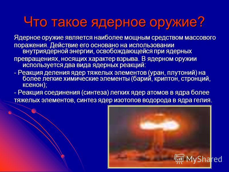 Что такое ядерное оружие? Ядерное оружие является наиболее мощным средством массового поражения. Действие его основано на использовании внутриядерной энергии, освобождающейся при ядерных превращениях, носящих характер взрыва. В ядерном оружии использ