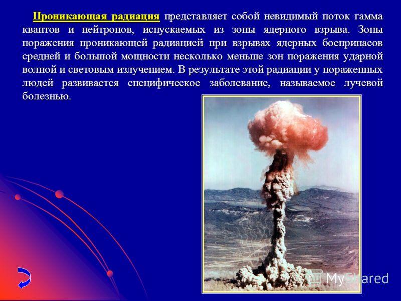 Проникающая радиация представляет собой невидимый поток гамма квантов и нейтронов, испускаемых из зоны ядерного взрыва. Зоны поражения проникающей радиацией при взрывах ядерных боеприпасов средней и большой мощности несколько меньше зон поражения уда