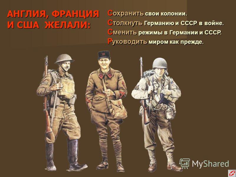 АНГЛИЯ, ФРАНЦИЯ И США ЖЕЛАЛИ: С охранить свои колонии. С толкнуть Германию и СССР в войне. С менить режимы в Германии и СССР. Р уководить миром как прежде.