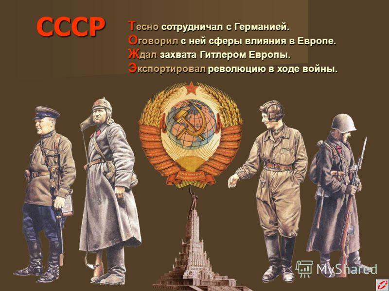 СССР Т есно сотрудничал с Германией. О говорил с ней сферы влияния в Европе. Ж дал захвата Гитлером Европы. Э кспортировал революцию в ходе войны.