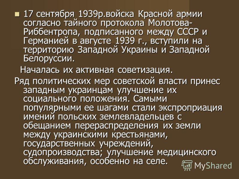 17 сентября 1939р.войска Красной армии согласно тайного протокола Молотова- Риббентропа, подписанного между СССР и Германией в августе 1939 г., вступили на территорию Западной Украины и Западной Белоруссии. 17 сентября 1939р.войска Красной армии согл