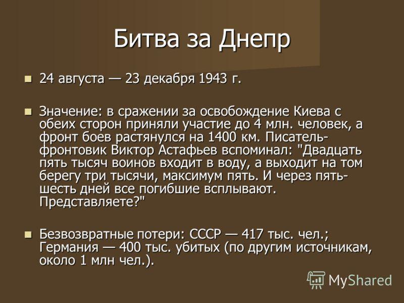 Битва за Днепр 24 августа 23 декабря 1943 г. 24 августа 23 декабря 1943 г. Значение: в сражении за освобождение Киева с обеих сторон приняли участие до 4 млн. человек, а фронт боев растянулся на 1400 км. Писатель- фронтовик Виктор Астафьев вспоминал: