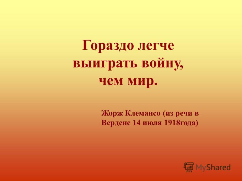 Гораздо легче выиграть войну, чем мир. Жорж Клемансо (из речи в Вердене 14 июля 1918года)