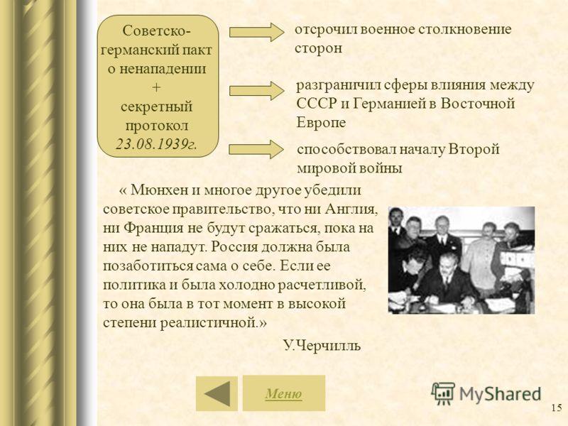 15 Советско- германский пакт о ненападении + секретный протокол 23.08.1939г. отсрочил военное столкновение сторон разграничил сферы влияния между СССР и Германией в Восточной Европе способствовал началу Второй мировой войны Меню « Мюнхен и многое дру