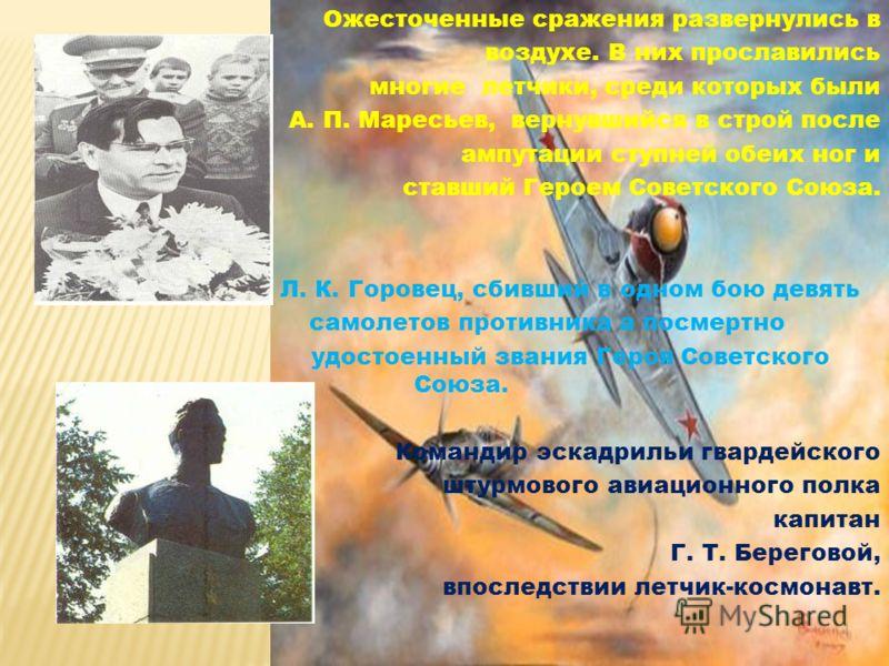 Ожесточенные сражения развернулись в воздухе. В них прославились многие летчики, среди которых были А. П. Маресьев, вернувшийся в строй после ампутации ступней обеих ног и ставший Героем Советского Союза. Л. К. Горовец, сбивший в одном бою девять сам