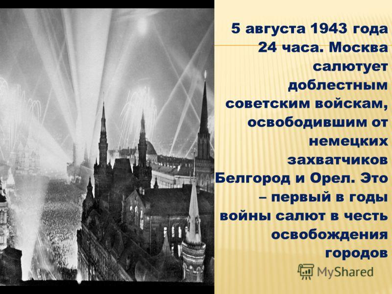 5 августа 1943 года 24 часа. Москва салютует доблестным советским войскам, освободившим от немецких захватчиков Белгород и Орел. Это – первый в годы войны салют в честь освобождения городов