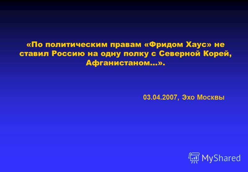 «По политическим правам «Фридом Хаус» не ставил Россию на одну полку с Северной Корей, Афганистаном…». 03.04.2007, Эхо Москвы