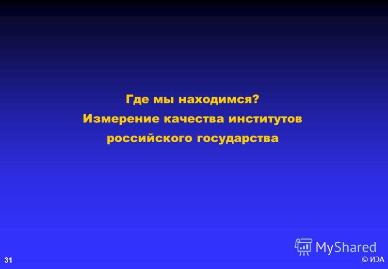 © ИЭА31 Где мы находимся? Измерение качества институтов российского государства