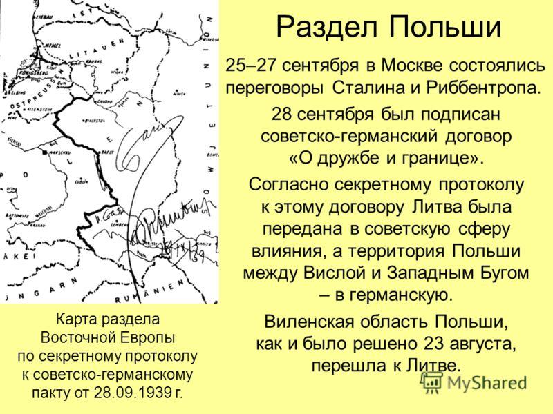 Раздел Польши 25–27 сентября в Москве состоялись переговоры Сталина и Риббентропа. 28 сентября был подписан советско-германский договор «О дружбе и границе». Согласно секретному протоколу к этому договору Литва была передана в советскую сферу влияния