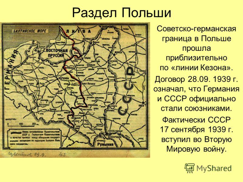 Раздел Польши Советско-германская граница в Польше прошла приблизительно по «линии Кезона». Договор 28.09. 1939 г. означал, что Германия и СССР официально стали союзниками. Фактически СССР 17 сентября 1939 г. вступил во Вторую Мировую войну.