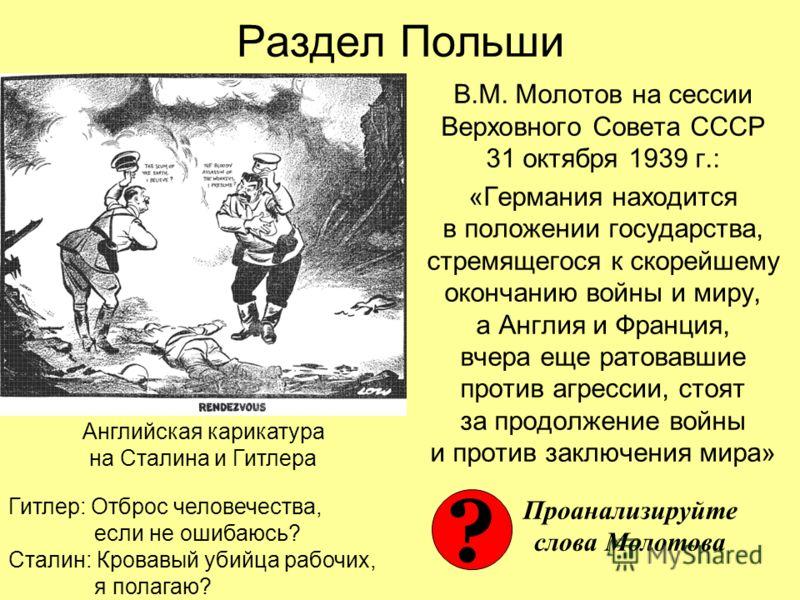 Раздел Польши В.М. Молотов на сессии Верховного Совета СССР 31 октября 1939 г.: «Германия находится в положении государства, стремящегося к скорейшему окончанию войны и миру, а Англия и Франция, вчера еще ратовавшие против агрессии, стоят за продолже
