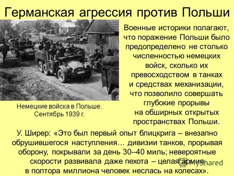 Германская агрессия против Польши Военные историки полагают, что поражение Польши было предопределено не столько численностью немецких войск, сколько их превосходством в танках и средствах механизации, что позволило совершать глубокие прорывы на обши