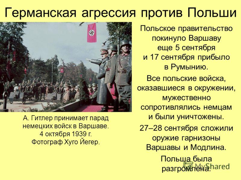 Польское правительство покинуло Варшаву еще 5 сентября и 17 сентября прибыло в Румынию. Все польские войска, оказавшиеся в окружении, мужественно сопротивлялись немцам и были уничтожены. 27–28 сентября сложили оружие гарнизоны Варшавы и Модлина. Поль