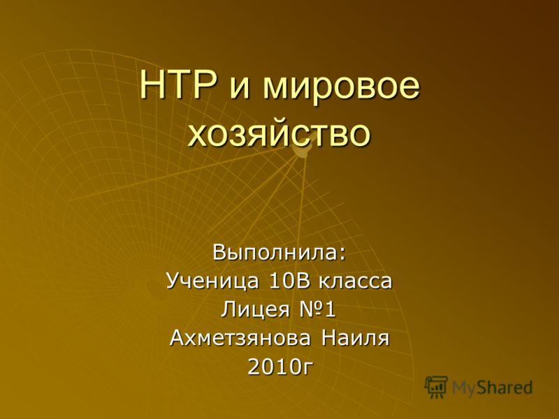 НТР и мировое хозяйство Выполнила: Ученица 10В класса Лицея 1 Ахметзянова Наиля 2010г
