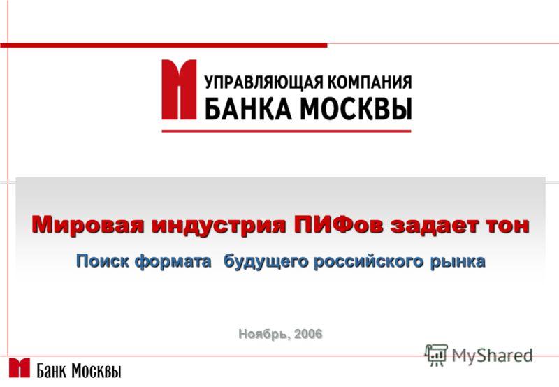 Ноябрь, 2006 Мировая индустрия ПИФов задает тон Поиск формата будущего российского рынка