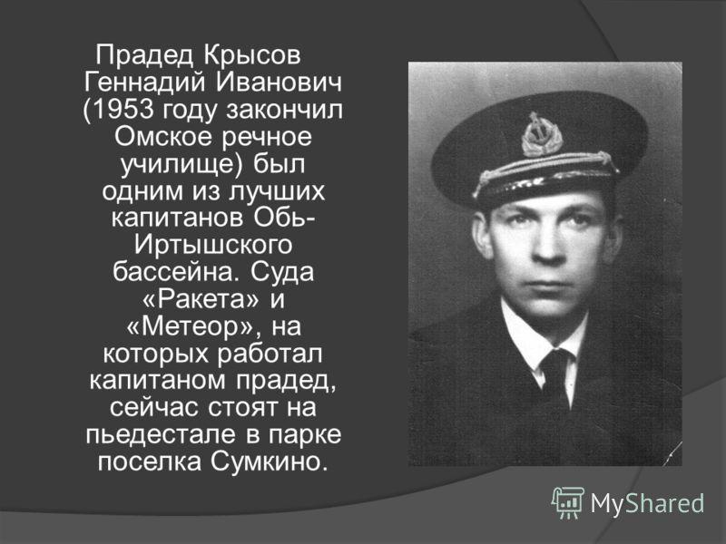 Прадед Крысов Геннадий Иванович (1953 году закончил Омское речное училище) был одним из лучших капитанов Обь- Иртышского бассейна. Суда «Ракета» и «Метеор», на которых работал капитаном прадед, сейчас стоят на пьедестале в парке поселка Сумкино.