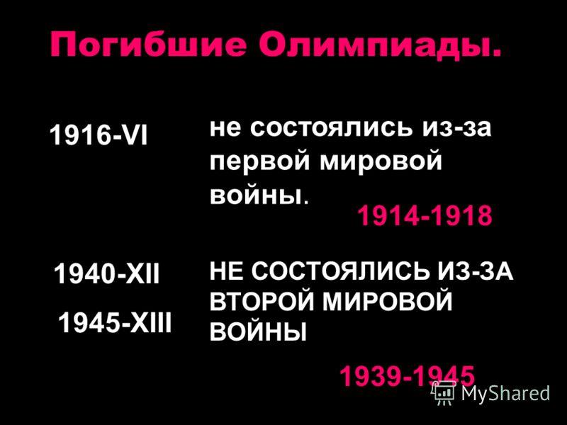 Погибшие Олимпиады. 1916-VI не состоялись из-за первой мировой войны. 1914-1918 1940-XII 1945-XIII НЕ СОСТОЯЛИСЬ ИЗ-ЗА ВТОРОЙ МИРОВОЙ ВОЙНЫ 1939-1945