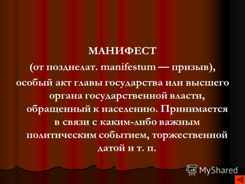 МАНИФЕСТ (от позднелат. manifestum призыв), особый акт главы государства или высшего органа государственной власти, обращенный к населению. Принимается в связи с каким-либо важным политическим событием, торжественной датой и т. п.