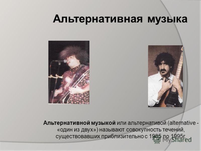 Альтернативная музыка Альтернативной музыкой или альтернативой (alternative - «один из двух») называют совокупность течений, существовавших приблизительно с 1985 по 1995г.