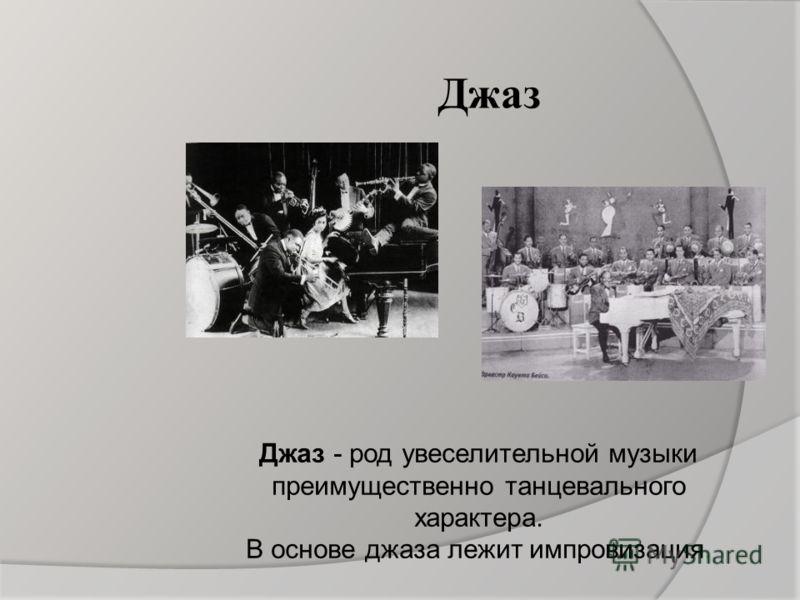 Джаз Джаз - род увеселительной музыки преимущественно танцевального характера. В основе джаза лежит импровизация.