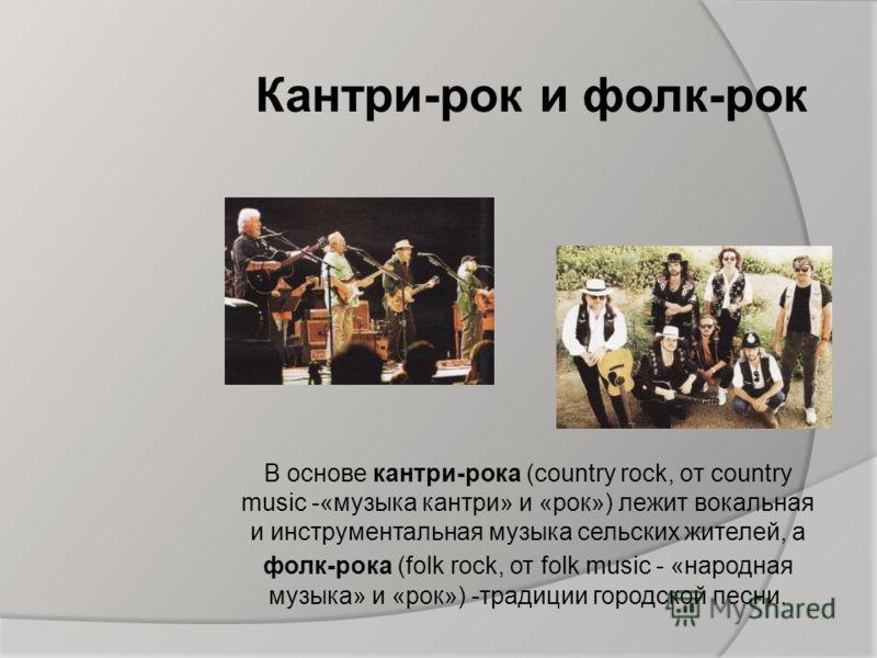 Кантри-рок и фолк-рок В основе кантри-рока (country rock, oт country music -«музыка кантри» и «рок») лежит вокальная и инструментальная музыка сельских жителей, а фолк-рока (folk rock, от folk music - «народная музыка» и «рок») -традиции городской пе