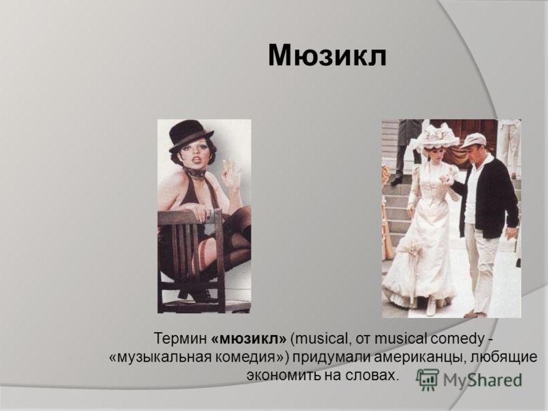 Мюзикл Термин «мюзикл» (musical, от musical comedy - «музыкальная комедия») придумали американцы, любящие экономить на словах.
