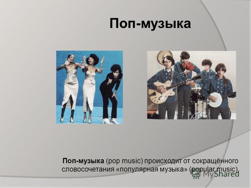 Поп-музыка Поп-музыка (pop music) происходит от сокращённого словосочетания «популярная музыка» (popular music).