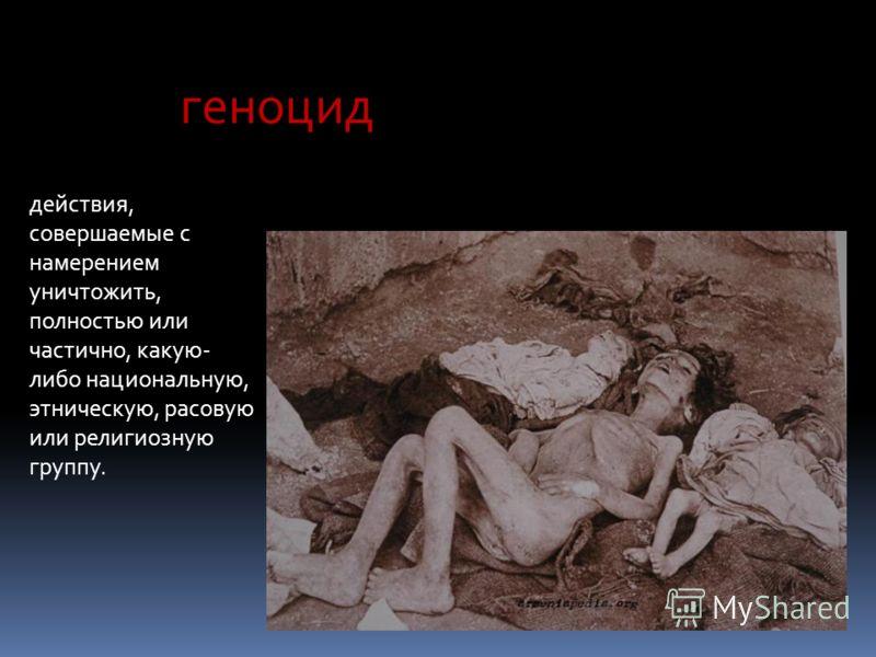 геноцид действия, совершаемые с намерением уничтожить, полностью или частично, какую- либо национальную, этническую, расовую или религиозную группу.