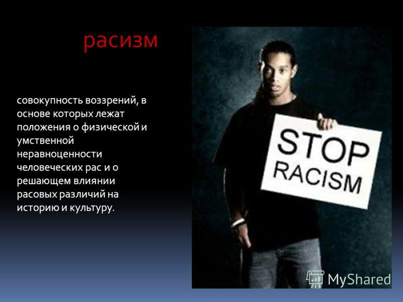расизм совокупность воззрений, в основе которых лежат положения о физической и умственной неравноценности человеческих рас и о решающем влиянии расовых различий на историю и культуру.