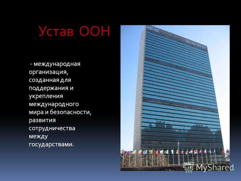 Устав ООН - международная организация, созданная для поддержания и укрепления международного мира и безопасности, развития сотрудничества между государствами.