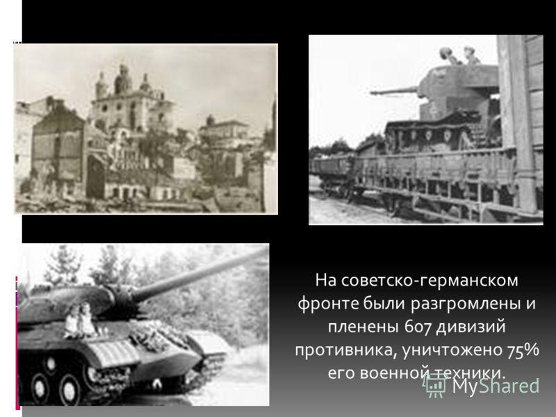 На советско-германском фронте были разгромлены и пленены 607 дивизий противника, уничтожено 75% его военной техники.