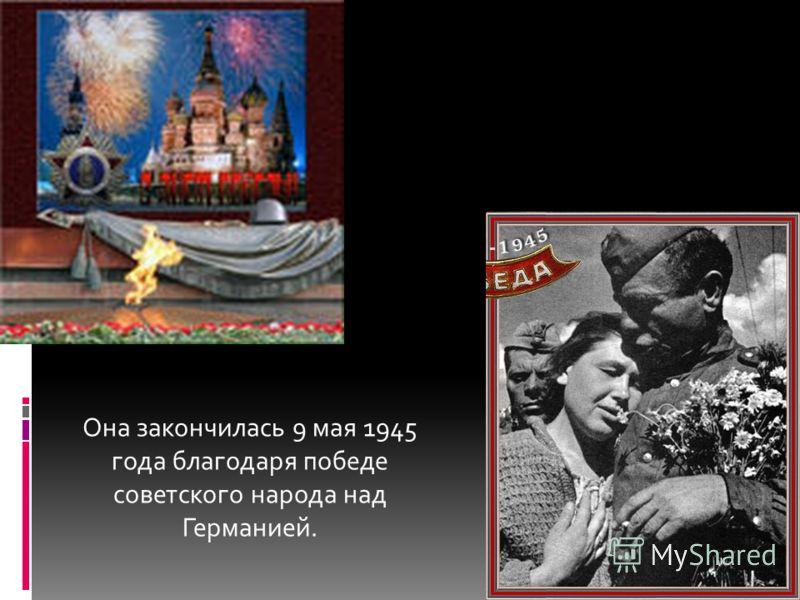 Она закончилась 9 мая 1945 года благодаря победе советского народа над Германией.