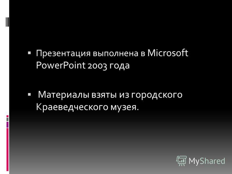 Презентация выполнена в Microsoft PowerPoint 2003 года Материалы взяты из городского Краеведческого музея.