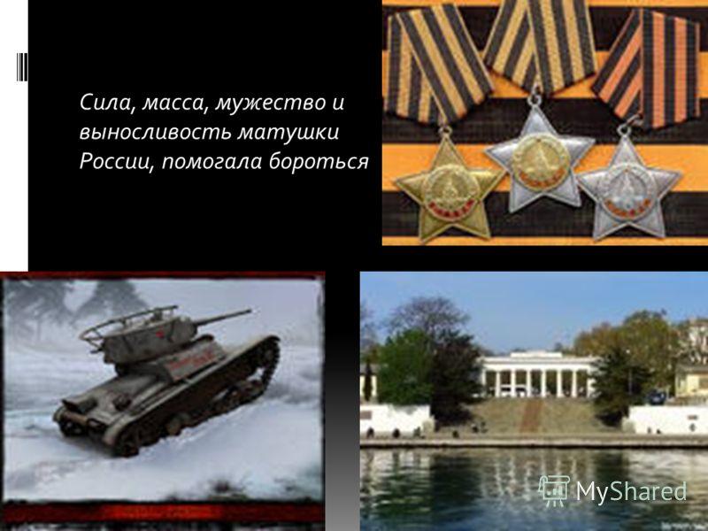 Сила, масса, мужество и выносливость матушки России, помогала бороться