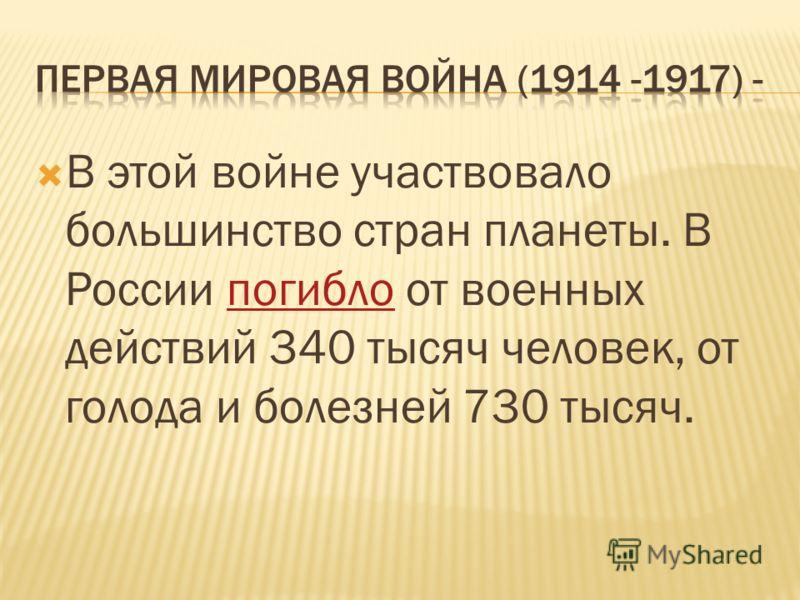 В этой войне участвовало большинство стран планеты. В России погибло от военных действий 340 тысяч человек, от голода и болезней 730 тысяч.погибло