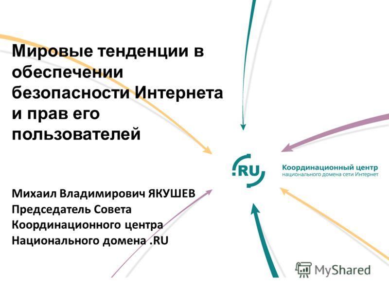 Мировые тенденции в обеспечении безопасности Интернета и прав его пользователей Михаил Владимирович ЯКУШЕВ Председатель Совета Координационного центра Национального домена.RU