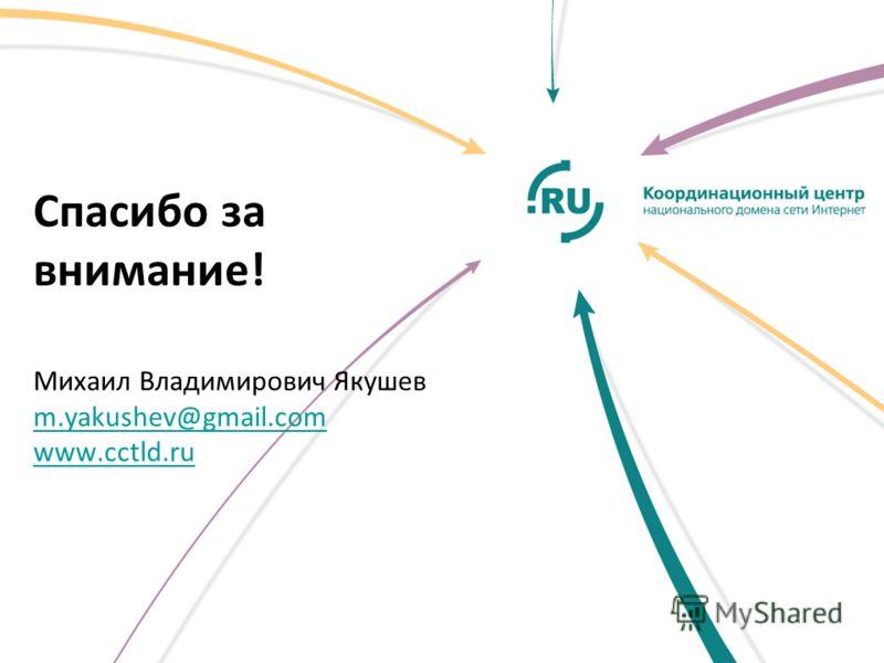 Спасибо за внимание! Михаил Владимирович Якушев m.yakushev@gmail.com www.cctld.ru m.yakushev@gmail.com www.cctld.ru