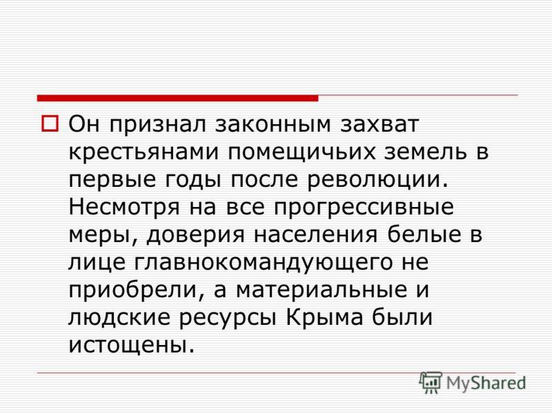 Он признал законным захват крестьянами помещичьих земель в первые годы после революции. Несмотря на все прогрессивные меры, доверия населения белые в лице главнокомандующего не приобрели, а материальные и людские ресурсы Крыма были истощены.