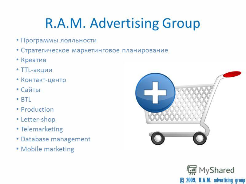 Программы лояльности Стратегическое маркетинговое планирование Креатив TTL-акции Контакт-центр Сайты BTL Production Letter-shop Telemarketing Database management Mobile marketing R.A.M. Advertising Group