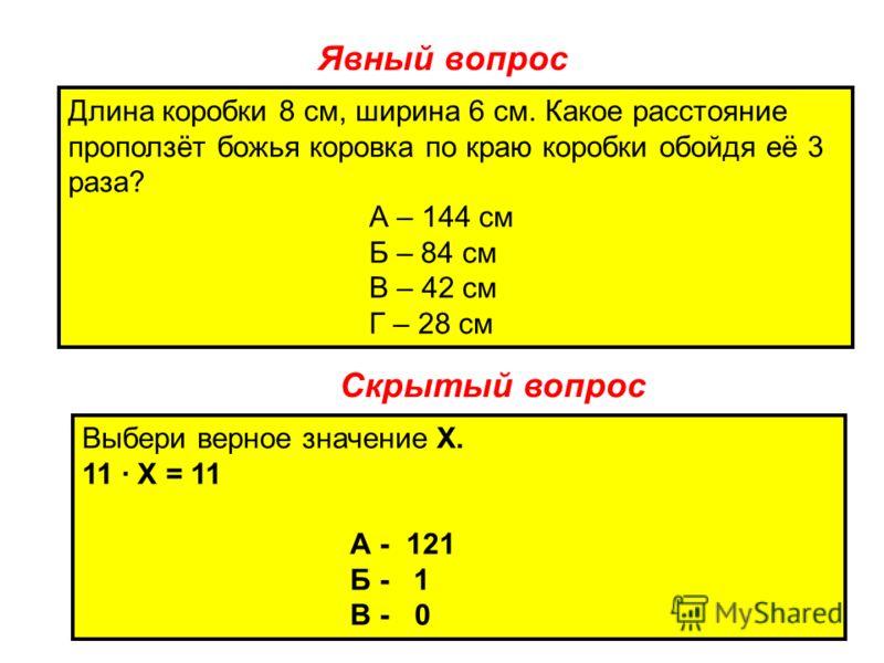 Явный вопрос Длина коробки 8 см, ширина 6 см. Какое расстояние проползёт божья коровка по краю коробки обойдя её 3 раза? А – 144 см Б – 84 см В – 42 см Г – 28 см Скрытый вопрос Выбери верное значение Х. 11 Х = 11 А - 121 Б - 1 В - 0