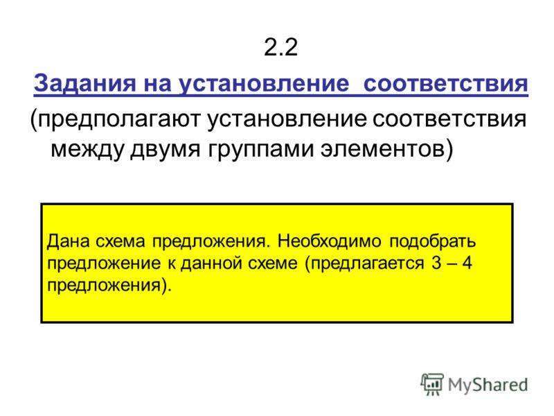 2.2 Задания на установление соответствия (предполагают установление соответствия между двумя группами элементов) Дана схема предложения. Необходимо подобрать предложение к данной схеме (предлагается 3 – 4 предложения).