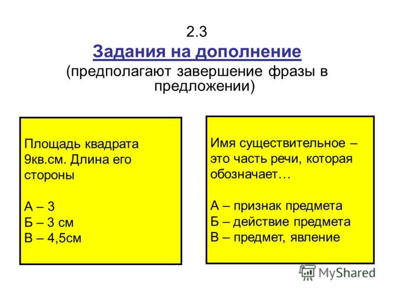 2.3 Задания на дополнение (предполагают завершение фразы в предложении) Площадь квадрата 9кв.см. Длина его стороны А – 3 Б – 3 см В – 4,5см Имя существительное – это часть речи, которая обозначает… А – признак предмета Б – действие предмета В – предм