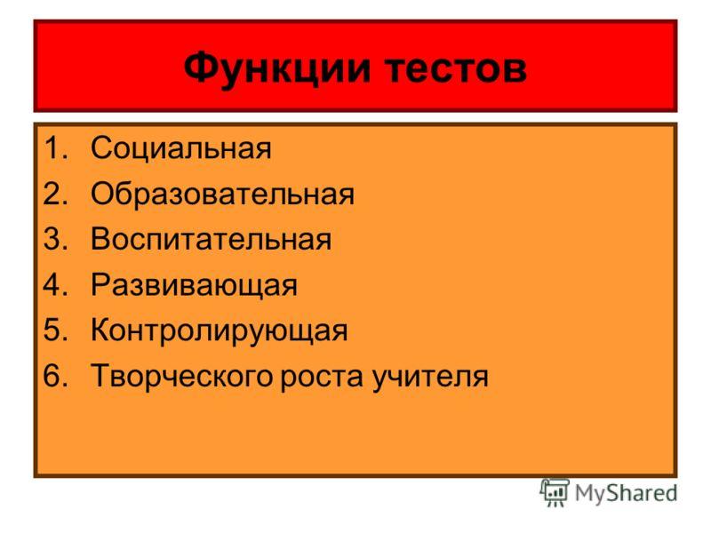 Функции тестов 1.Социальная 2.Образовательная 3.Воспитательная 4.Развивающая 5.Контролирующая 6.Творческого роста учителя